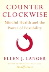 Counterclockwise - Mindful Health and the Power of Possibility ebook by Ellen J. Langer