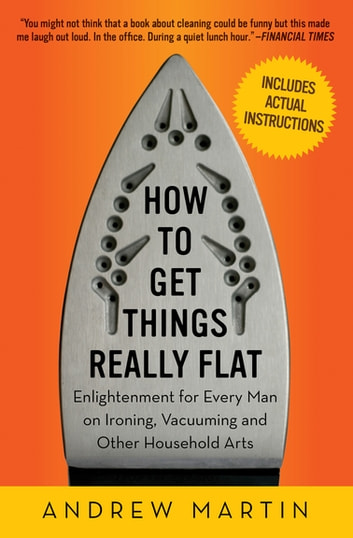 How to Get Things Really Flat - Enlightenment for Every Man on Ironing, Vacuuming and Other Household Arts ebook by Andrew Martin