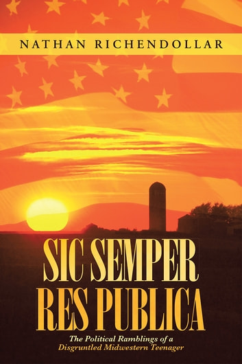 Sic Semper Res Publica - The Political Ramblings of a Disgruntled Midwestern Teenager ebook by Nathan Richendollar