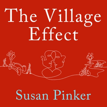 The Village Effect - How Face-to-Face Contact Can Make Us Healthier, Happier, and Smarter audiobook by Susan Pinker