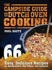 The Campside Guide to Dutch Oven Cooking - 66 Easy, Delicious Recipes for Backpackers, Day Hikers, and Campers ebook by Paul Kautz