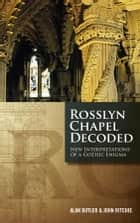 Rosslyn Chapel Decoded - New Interpretations of a Gothic Enigma ebook by Alan Butler, John Ritchie