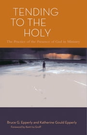Tending to the Holy - The Practice of the Presence of God in Ministry ebook by Bruce G. Epperly,Katherine Gould Epperly