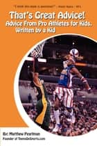 That's Great Advice - Advice from Pro Athletes for Kids, Written by a Kid ebook by Matthew Pearlman