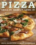 Pizza - Grill It, Bake It, Love It! ebook by Bruce Weinstein, Mark Scarbrough