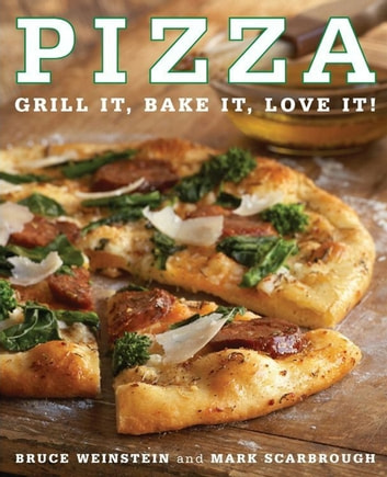 Pizza - Grill It, Bake It, Love It! ebook by Bruce Weinstein,Mark Scarbrough