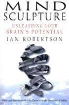 Mind Sculpture - Your Brain's Untapped Potential ebook by Ian Robertson