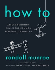 How To - Absurd Scientific Advice for Common Real-World Problems 電子書籍 by Randall Munroe
