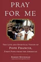 Pray for Me - The Life and Spiritual Vision of Pope Francis, First Pope from the Americas ebook by Robert Moynihan