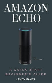 Amazon Echo : A Quick-Start Beginner's Guide ebook by Andy Hayes