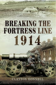 Breaking the Fortress Line 1914 ebook by Donnell, Clayton