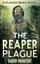 The Reaper Plague - Plague Wars Series Book 7 ebook by David VanDyke
