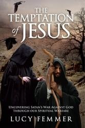 The Temptation of Jesus - Uncovering Satan's War Against God through our Spiritual Warfare ebook by Lucy Femmer