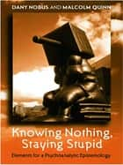 Knowing Nothing, Staying Stupid ebook by Dany Nobus,Malcolm Quinn