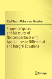 Sequence Spaces and Measures of Noncompactness with Applications to Differential and Integral Equations ebook by Józef Banaś,M. Mursaleen