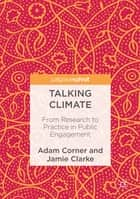 Talking Climate - From Research to Practice in Public Engagement ebook by Adam Corner, Jamie Clarke
