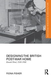 Designing the British Post-War Home - Kenneth Wood, 1948-1968 ebook by Fiona Fisher