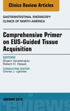 EUS-Guided Tissue Acquisition, An Issue of Gastrointestinal Endoscopy Clinics, ebook by Shyam Varadarajulu,Robert H. Hawes