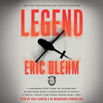 Legend - A Harrowing Story from the Vietnam War of One Green Beret's Heroic Mission to Rescue a Special Forces Team Caught Behind Enemy Lines sesli kitap by Eric Blehm