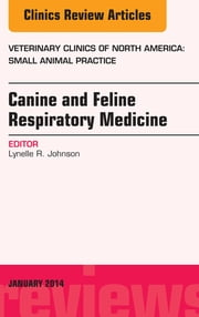 Canine and Feline Respiratory Medicine, An Issue of Veterinary Clinics: Small Animal Practice, E-Book ebook by Lynelle R Johnson, DVM, PhD