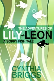 The Adventures of Lily and Leon: A Soppy Fish Tale ebook by Cynthia Briggs