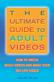 The Ultimate Guide to Adult Videos - How to Watch Adult Videos and Make Your Sex Life Sizzle ebook by Violet Blue