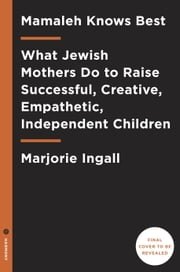 Mamaleh Knows Best - What Jewish Mothers Do to Raise Successful, Creative, Empathetic, Independent Children ebook by Marjorie Ingall