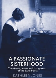 A Passionate Sisterhood: The Sisters, Wives and Daughters of the Lake Poets ebook by kathleen jones