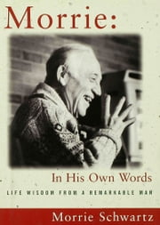 Morrie: In His Own Words - Life Wisdom From a Remarkable Man ebook by Morris Schwartz