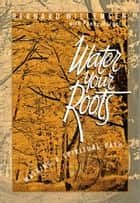 "Water Your Roots ebook by Bernard ""Ben"" Willemsen,Penny Margolis"