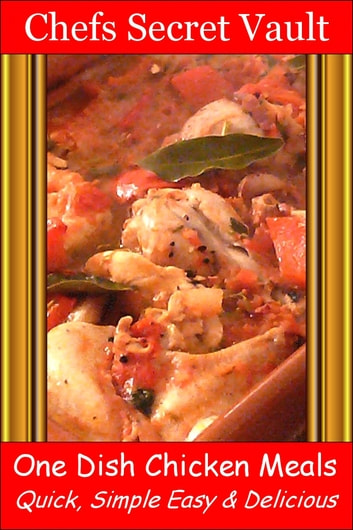 One Dish Chicken Meals: Quick, Simple Easy & Delicious ebook by Chefs Secret Vault