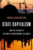 State Capitalism - How the Return of Statism is Transforming the World ebook by Joshua Kurlantzick