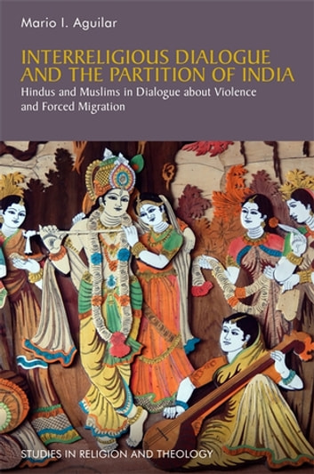 Interreligious Dialogue and the Partition of India - Hindus and Muslims in Dialogue about Violence and Forced Migration ebook by Mario I. Aguilar