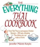 The Everything Thai Cookbook - From Pad Thai to Lemongrass Chicken Skewers--300 Tasty, Tempting Thai Dishes You Can Make at Home ebook by Jennifer Malott Kotylo