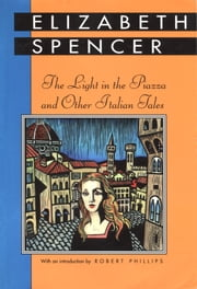 The Light in the Piazza and Other Italian Tales ebook by Elizabeth Spencer,Robert Phillips