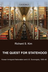 The Quest for Statehood - Korean Immigrant Nationalism and U.S. Sovereignty, 1905-1945 ebook by Richard S. Kim