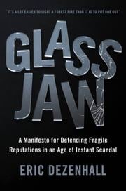 Glass Jaw - A Manifesto for Defending Fragile Reputations in an Age of Instant Scandal ebook by Eric Dezenhall