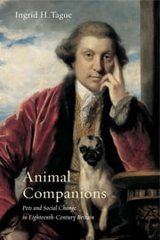 Animal Companions - Pets and Social Change in Eighteenth-Century Britain ebook by Ingrid H. Tague