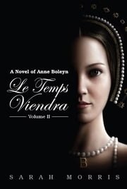 Le Temps Viendra - A Novel of Anne Boleyn Vol II ebook by Sarah A Morris