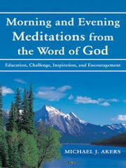 Morning and Evening Meditations from the Word of God - Education, Challenge, Inspiration, and Encouragement ebook by Michael J. Akers