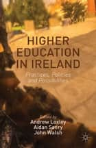 Higher Education in Ireland - Practices, Policies and Possibilities ebook by Andrew Loxley, Aidan Seery, John Walsh