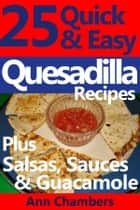 25 Quick & Easy Quesadilla Recipes ebook by Ann Chambers