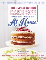 Great British Bake Off - Perfect Cakes & Bakes To Make At Home - Over 100 recipes from simple to showstopping bakes and cakes ebook by Linda Collister