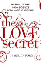 The Love Secret - The revolutionary new science of romantic relationships ebook by Dr Sue Johnson