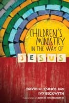 Children's Ministry in the Way of Jesus ebook by David M. Csinos, Ivy Beckwith, John H. Westerhoff III