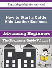 How to Start a Cattle Hide Leather Business (Beginners Guide) ebook by Beau Martell,Sam Enrico