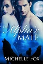 The Alpha's Mate Werewolf Romance ebook by Michelle Fox