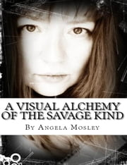 A Visual Alchemy of the Savage Kind ebook by Angela Mosley