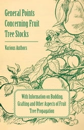 General Points Concerning Fruit Tree Stocks - With Information on Budding, Grafting and Other Aspects of Fruit Tree Propagation ebook by Various Authors