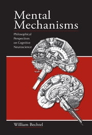 Mental Mechanisms - Philosophical Perspectives on Cognitive Neuroscience ebook by William Bechtel